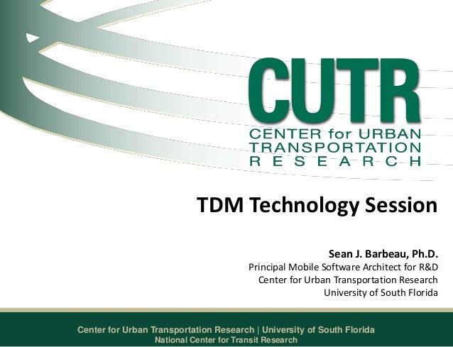Center for Urban Transportation Research   University of South Florida TDM Technology Session Sean J. Barbeau, Ph.D. Princ...