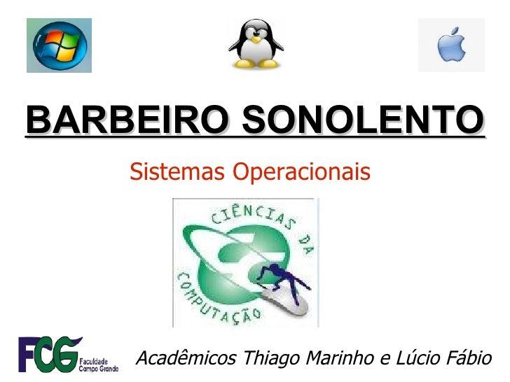BARBEIRO SONOLENTO Acadêmicos Thiago Marinho e Lúcio Fábio Sistemas Operacionais