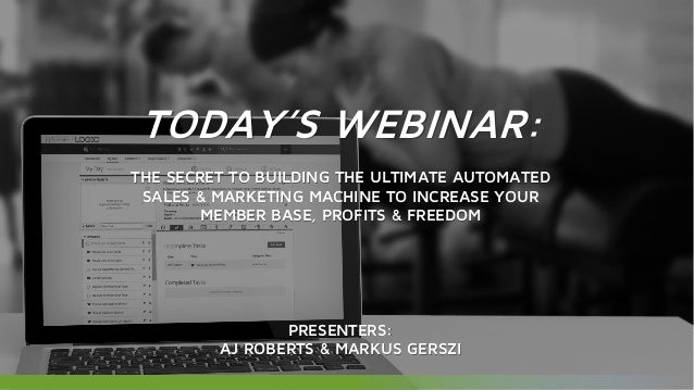 TODAY'S WEBINAR: THE SECRET TO BUILDING THE ULTIMATE AUTOMATED SALES & MARKETING MACHINE TO INCREASE YOUR MEMBER BASE, PRO...