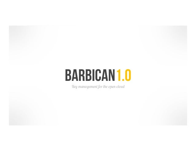 Barbican1.0 Key management for the open cloud