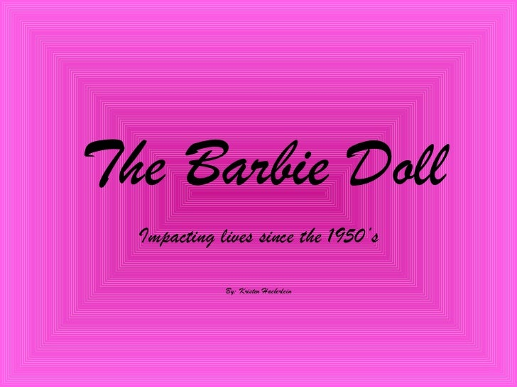 The Barbie Doll Impacting lives since the 1950's By: Kristen Haeberlein