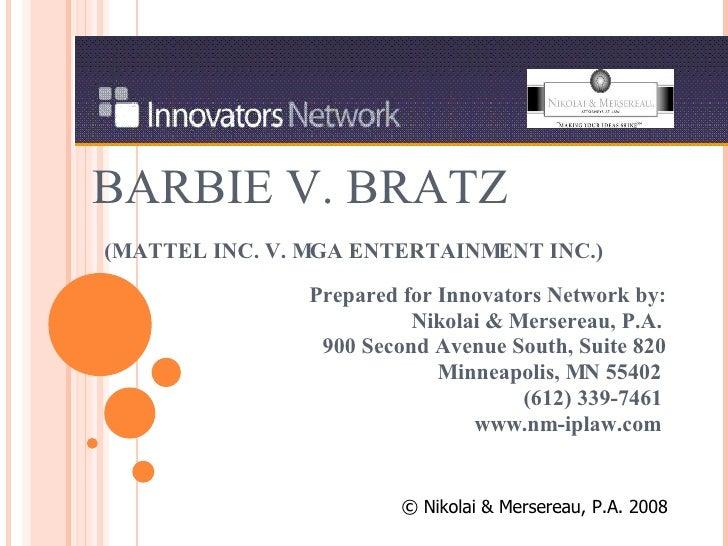 BARBIE V. BRATZ   (MATTEL INC. V. MGA ENTERTAINMENT INC.) Prepared for Innovators Network by: Nikolai & Mersereau, P.A. 90...