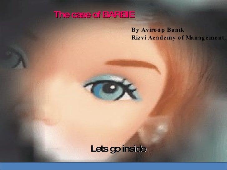 The case of BARBIE  Lets go inside By Aviroop Banik Rizvi Academy of Management,