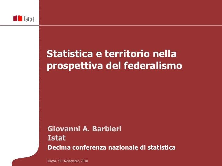 Statistica e territorio nellaprospettiva del federalismoGiovanni A. BarbieriIstatDecima conferenza nazionale di statistica...