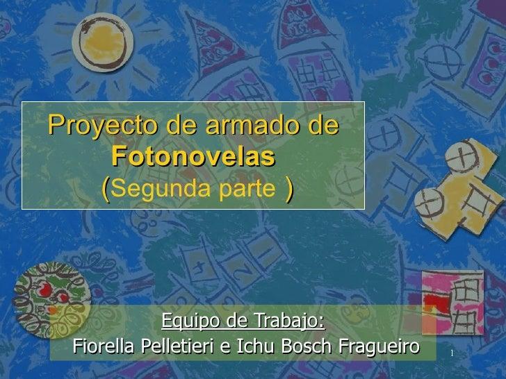 Proyecto de armado de  Fotonovelas   ( Segunda parte  ) Equipo de Trabajo: Fiorella Pelletieri e Ichu Bosch Fragueiro