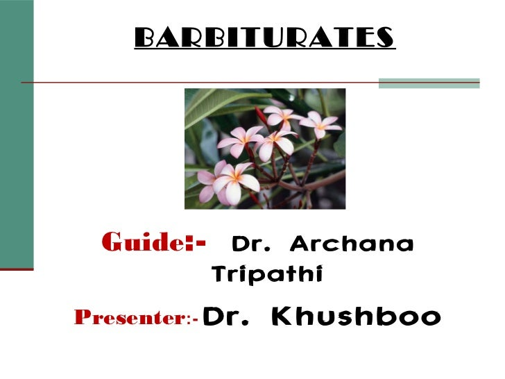 BARBITURATES  Guide:- Dr. Archana         TripathiPresenter:- Dr.   Khushboo