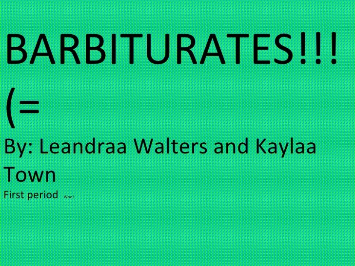 BARBITURATES!!!(=  By: Leandraa Walters and Kaylaa Town First period  Woo!
