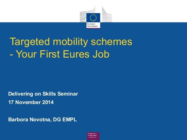 Targeted mobility schemes  - Your First Eures Job  Delivering on Skills Seminar  17 November 2014  Barbora Novotna, DG EMP...