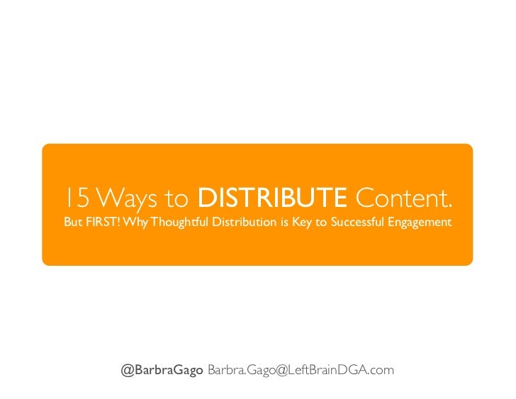15 Ways to DISTRIBUTE Content.But FIRST! Why Thoughtful Distribution is Key to Successful Engagement          @BarbraGago ...