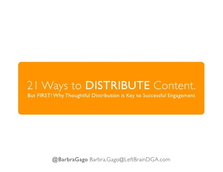 21 Ways to DISTRIBUTE Content.But FIRST! Why Thoughtful Distribution is Key to Successful Engagement          @BarbraGago ...