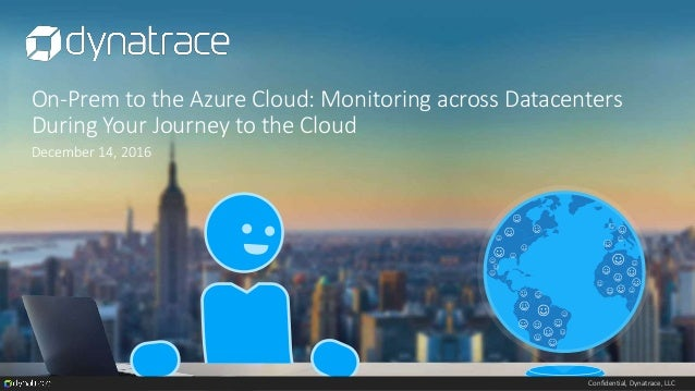 Confidential, Dynatrace, LLC On-Prem to the Azure Cloud: Monitoring across Datacenters During Your Journey to the Cloud De...