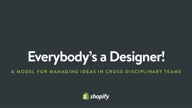 Everybody's a Designer! A MODEL FOR MANAGING IDEAS IN C R OSS-D I SC I P LI N ARY TEAMS