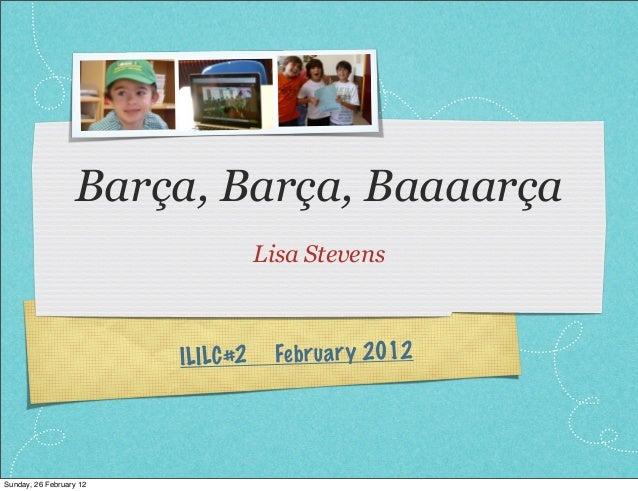 Barça, Barça, BaaaarçaLisa StevensILILC#2 February 2012Sunday, 26 February 12