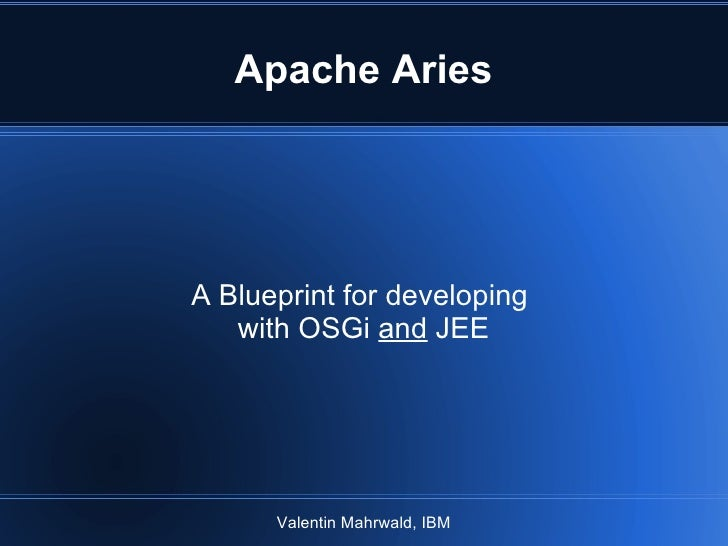 Apache Aries A Blueprint for developing  with OSGi  and  JEE Valentin Mahrwald, IBM