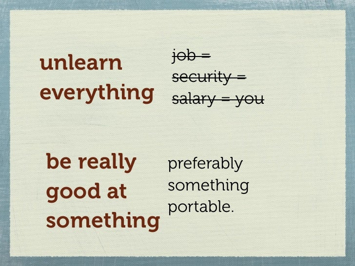 job = unlearn              security = everything   salary = you   be really    preferably good at      something          ...