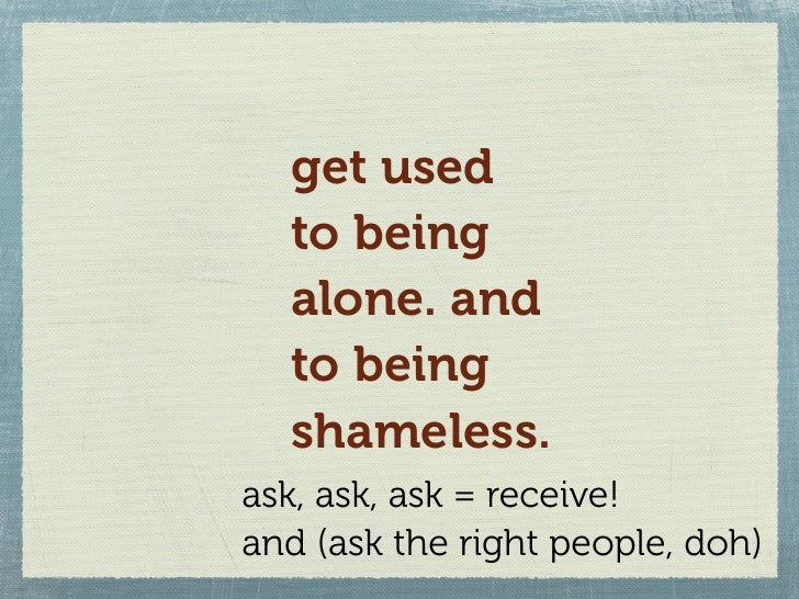 get used   to being   alone. and   to being   shameless. ask, ask, ask = receive! and (ask the right people, doh)