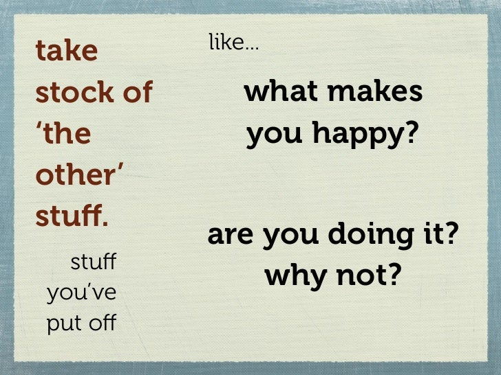 take       like...  stock of       what makes 'the           you happy? other' stuff.            are you doing it?   stuff y...