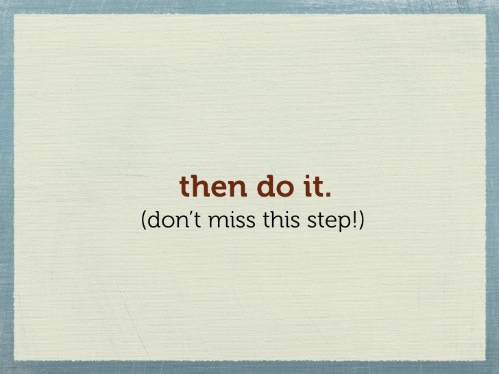 then do it. (don't miss this step!)