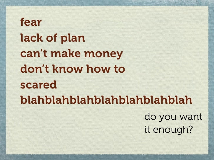 fear lack of plan can't make money don't know how to scared blahblahblahblahblahblahblah                     do you want  ...