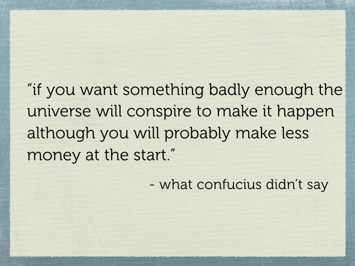 """""""if you want something badly enough the universe will conspire to make it happen although you will probably make less mone..."""