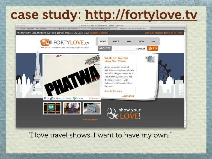 """case study: http://fortylove.tv       """"I love travel shows. I want to have my own."""""""