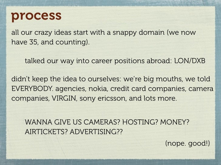 process all our crazy ideas start with a snappy domain (we now have 35, and counting).     talked our way into career posi...