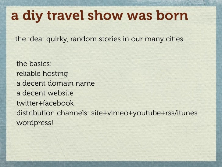 a diy travel show was born the idea: quirky, random stories in our many cities   the basics: reliable hosting a decent dom...