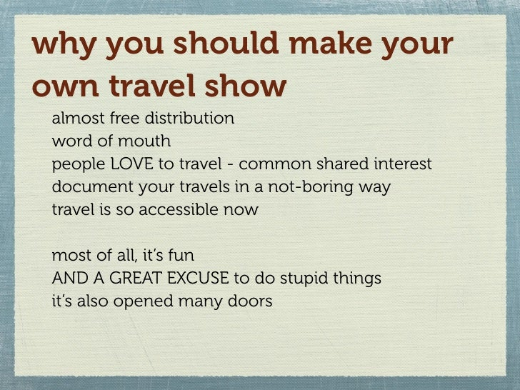 why you should make your own travel show  almost free distribution  word of mouth  people LOVE to travel - common shared i...