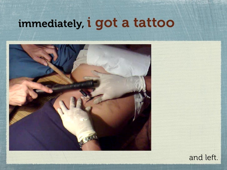 immediately, i   got a tattoo                                     and left.