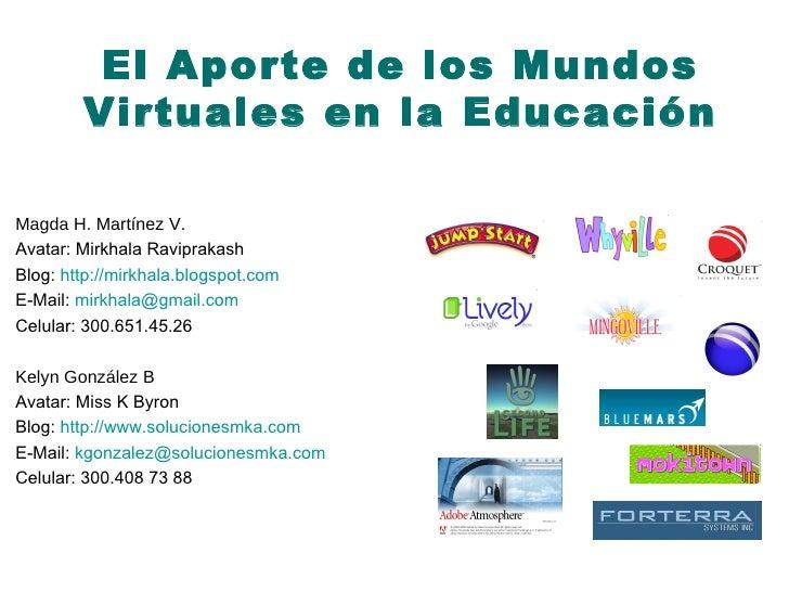 El Aporte de los Mundos Virtuales en la Educación Magda H. Martínez V. Avatar:  Mirkhala Raviprakash Blog:   http:// mirkh...