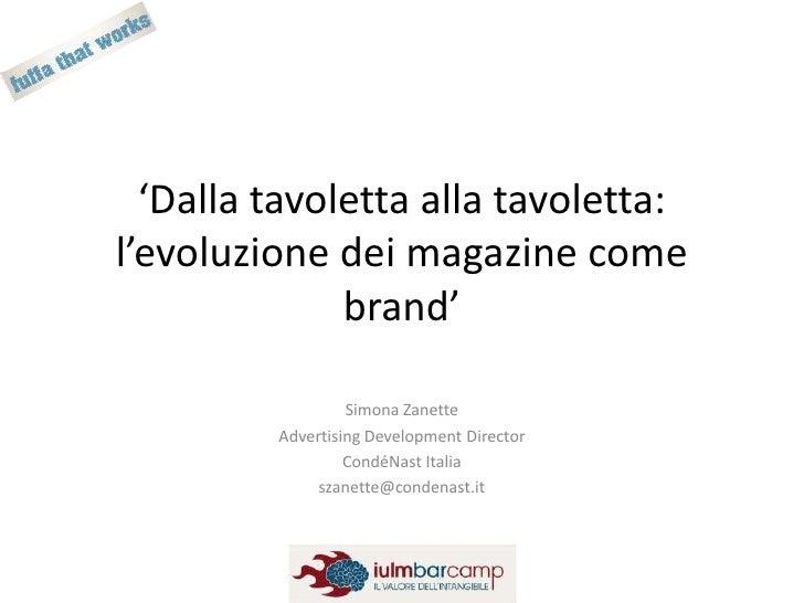 'Dalla tavoletta alla tavoletta: l'evoluzione dei magazine come brand'<br />Simona Zanette<br />Advertising DevelopmentDir...