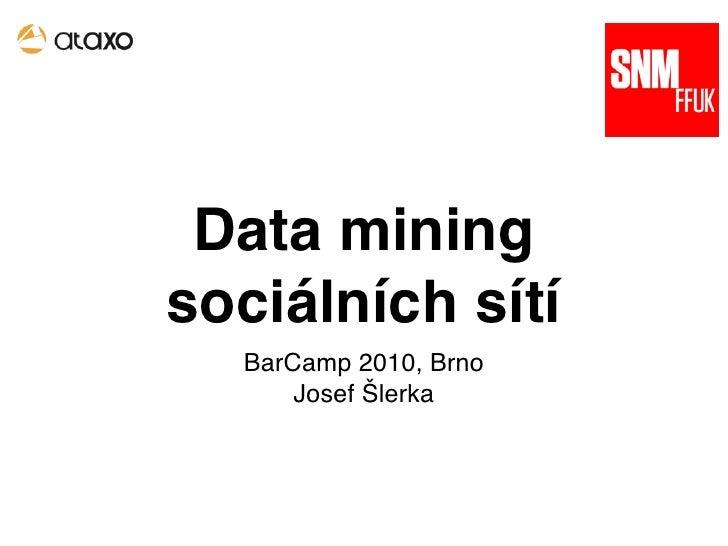 Data mining sociálních sítí   BarCamp 2010, Brno       Josef Šlerka