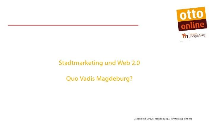 Stadtmarketing und Web 2.0  Quo Vadis Magdeburg?                         Jacqueline Strauß, Magdeburg // Twitter: @jpointi...