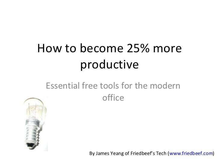 How to become 25% more productive Essential free tools for the modern office By James Yeang of Friedbeef's Tech ( www.frie...