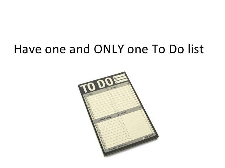 <ul><li>Have one and ONLY one To Do list </li></ul>