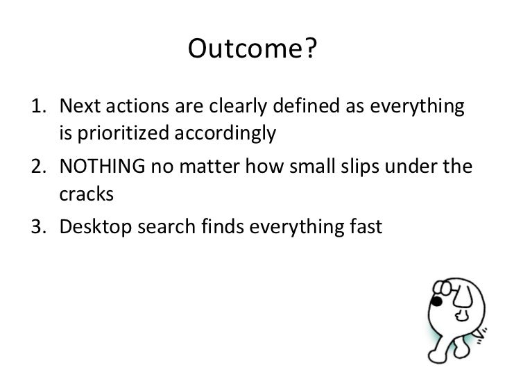 Outcome? <ul><li>Next actions are clearly defined as everything is prioritized accordingly </li></ul><ul><li>NOTHING no ma...