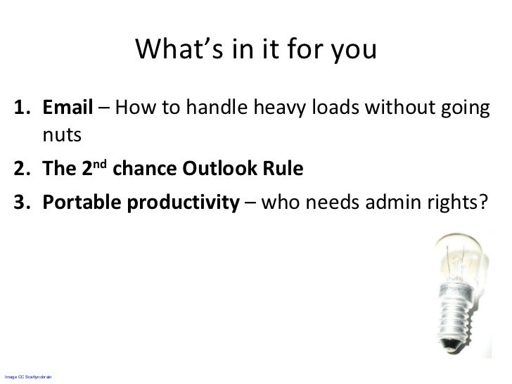 What's in it for you <ul><li>Email  – How to handle heavy loads without going nuts </li></ul><ul><li>The 2 nd  chance Outl...