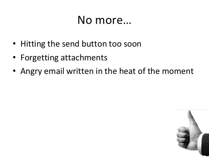 No more… <ul><li>Hitting the send button too soon </li></ul><ul><li>Forgetting attachments </li></ul><ul><li>Angry email w...