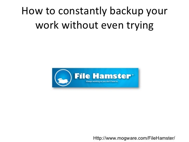 How to constantly backup your work without even trying Http://www.mogware.com/FileHamster/