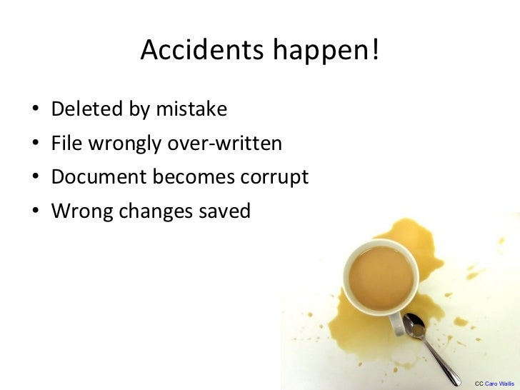 Accidents happen! <ul><li>Deleted by mistake </li></ul><ul><li>File wrongly over-written </li></ul><ul><li>Document become...