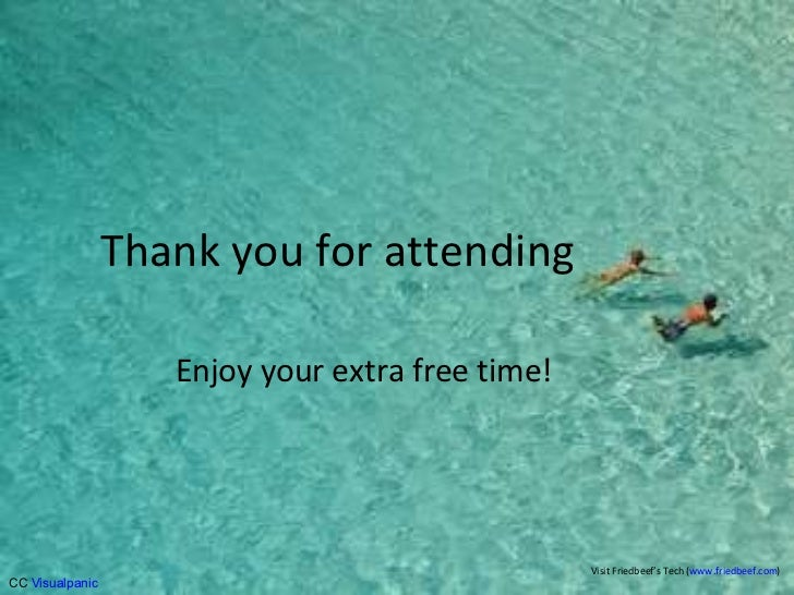 Thank you for attending Enjoy your extra free time! Visit Friedbeef's Tech ( www.friedbeef.com )  CC  Visualpanic