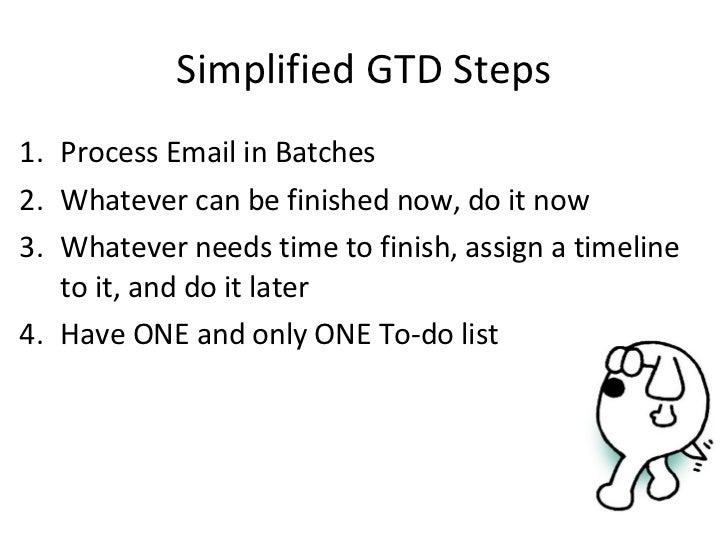 Simplified GTD Steps <ul><li>Process Email in Batches </li></ul><ul><li>Whatever can be finished now, do it now </li></ul>...