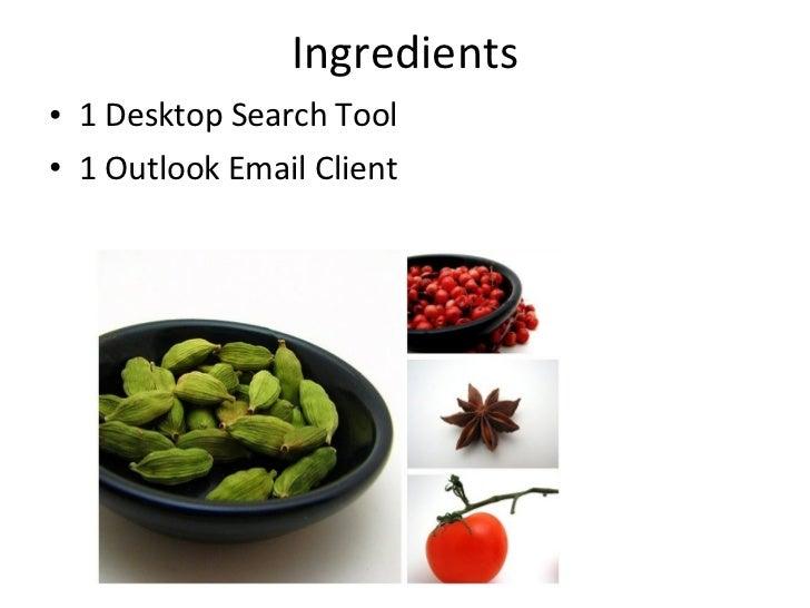 Ingredients <ul><li>1 Desktop Search Tool  </li></ul><ul><li>1 Outlook Email Client </li></ul>