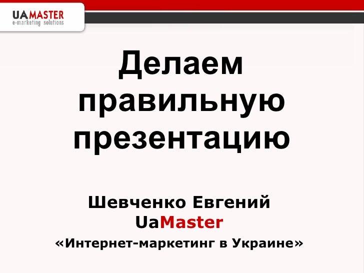 Делаем правильную презентацию Шевченко Евгений Ua Master «Интернет-маркетинг в Украине»