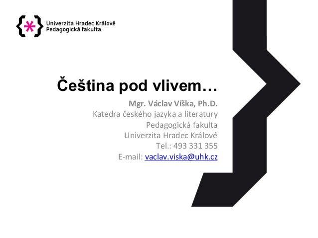 Čeština pod vlivem… Mgr.  Václav  Víška,  Ph.D.   Katedra  českého  jazyka  a  literatury   Pedagogická...