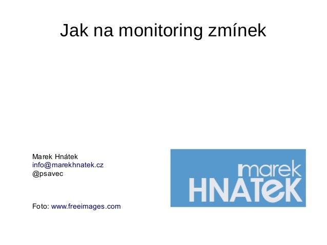 Jak na monitoring zmínek Marek Hnátek info@marekhnatek.cz @psavec Foto: www.freeimages.com