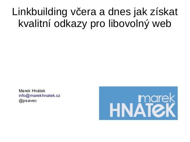 Linkbuilding včera a dnes jak získat kvalitní odkazy pro libovolný web Marek Hnátek info@marekhnatek.cz @psavec