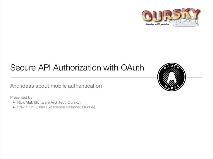 Secure API Authorization with OAuth  And ideas about mobile authentication  Presented by  • Rick Mak (Software Architect, ...