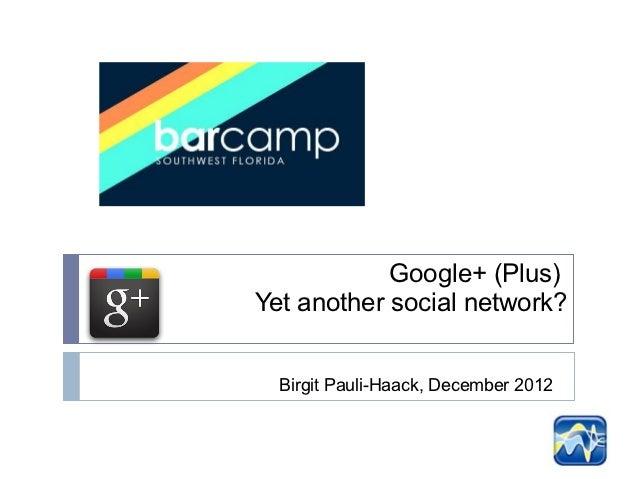 Google+ (Plus)Yet another social network?  Birgit Pauli-Haack, December 2012