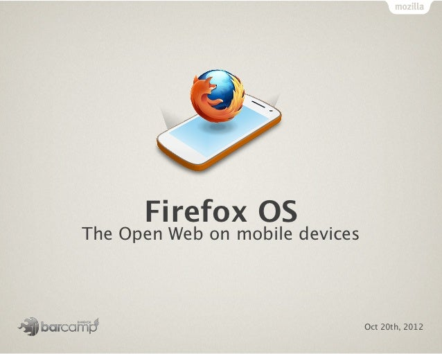 Firefox OSThe Open Web on mobile devices                                 Oct 20th, 2012
